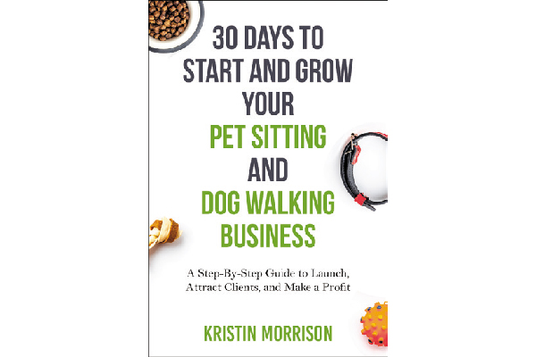 30 Days to Start and Grow Your Pet Sitting and Dog Walking Business: A Step-By-Step Guide to Launch, Attract Clients, and Make a Profit.
